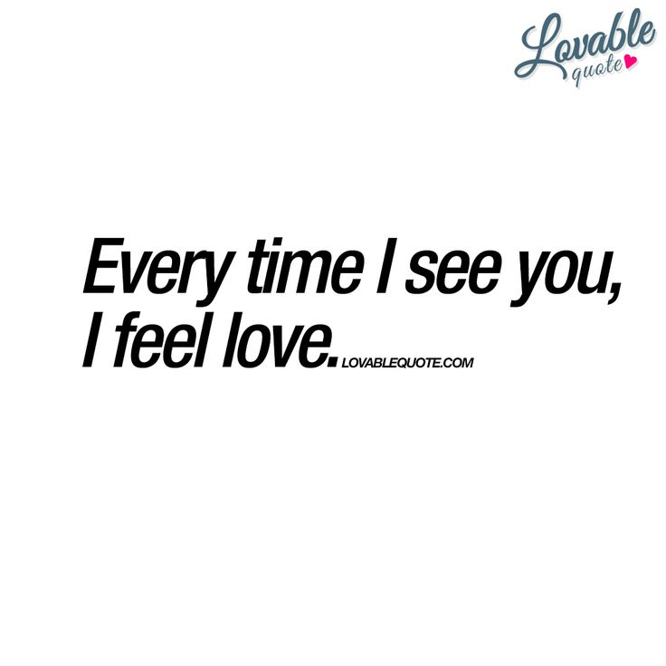 """Every time I see you, I feel love."" 