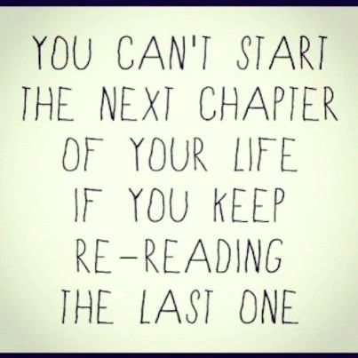 You can't start the next chapter of your life if you keep re-reading the last one!