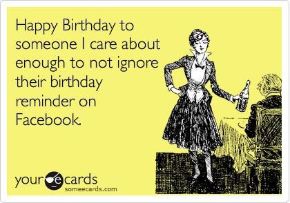Happy Birthday to someone I care about enough to not ignore their birthday reminder on Facebook. | Birthday Ecard | someecards.com on We Heart It