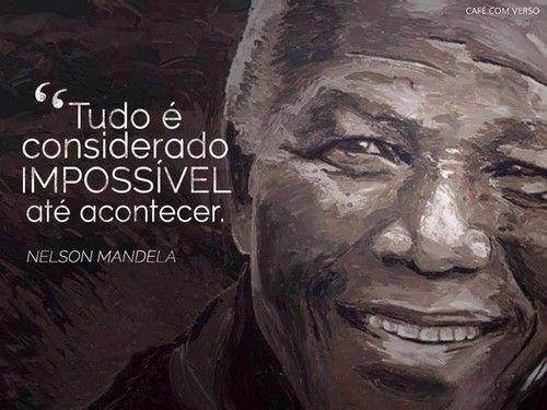 Tudo é considerado impossível até acontecer - Nelson Mandela