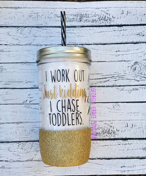 This I work out. Just Kidding. I chase toddlers. glitter dipped mason jar tumbler the perfect gift for any occasion or for any mama! This