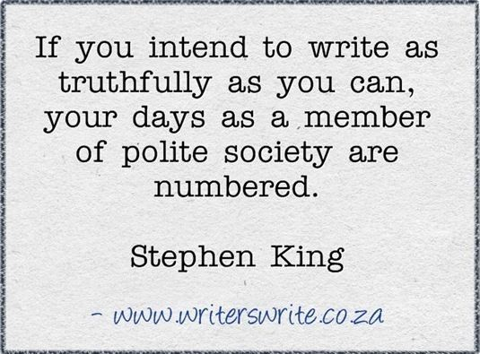 If you intend to write as truthfully as you can, your days as a member of polite society are numbered.