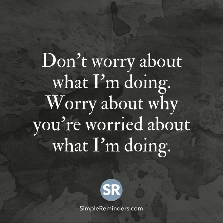 STOP ASKING EVERY FUCKING DAY!!!! Don't worry about what I'm doing. Worry about why you're worried about what I'm doing.