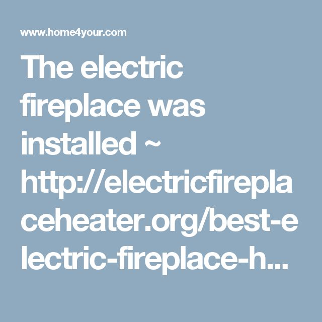 The electric fireplace was installed ~ http://electricfireplaceheater.org/best-electric-fireplace-heaters/72-best-wall-mounted-electric-fireplace-reviews.html | Home For Your
