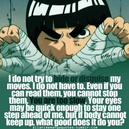 I do not try to hide or disguise my moves. I do not have to. Even if you can read them, you cannot stop them. You are too slow. Your eyes may be quick enough to stay one step ahead of me, but if the body cannot keep up, what good does it do you? ~Rock Lee (Naruto)
