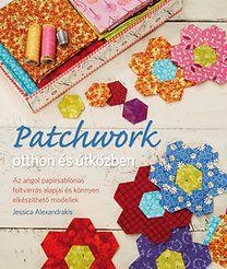 Alexandrakis, Jessica: Patchwork otthon és útközben - Az angol papírsablonos foltvarrás alapjai és könnyen elkészíthető modellek - Új állapotú!