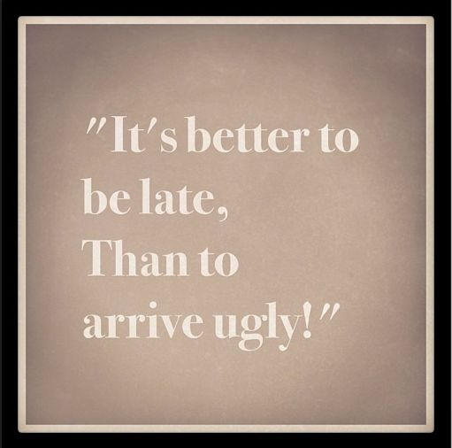 """it's better to be late, than to arrive ugly"" haha my new reasoning for why I'm always late :)"