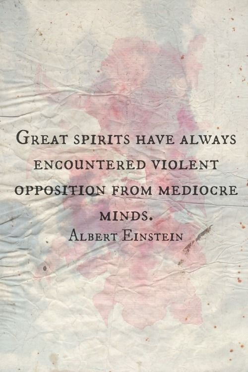 Great spirits have always encountered violent opposition from mediocre minds.      That Einstein was a genius in more ways than one...