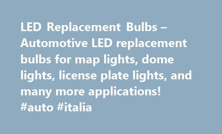 LED Replacement Bulbs – Automotive LED replacement bulbs for map lights, dome lights, license plate lights, and many more applications! #auto #italia http://autos.nef2.com/led-replacement-bulbs-automotive-led-replacement-bulbs-for-map-lights-dome-lights-license-plate-lights-and-many-more-applications-auto-italia/  #auto bulbs #Premium Automotive LED Lighting LED Cross Reference Guide What is LED? LED is an abbreviation of Light Emitting Diode. It is an electronic device that lights up when…