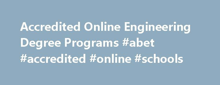 Accredited Online Engineering Degree Programs #abet #accredited #online #schools http://michigan.nef2.com/accredited-online-engineering-degree-programs-abet-accredited-online-schools/  # Accredited Online Engineering Degree Guide for 2015 A simple definition of engineering is that it is the science of design and manufacturing. But as you may have guessed, the field of engineering is anything but simple. There are over 20 fields of engineering to choose from, each requiring a specific skill…