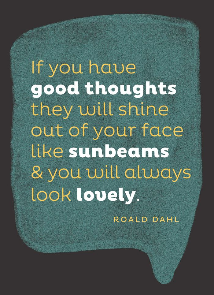 If you have good thoughts they will shine out of your face like sunbeams and you will look lovely. Roald Dahl.
