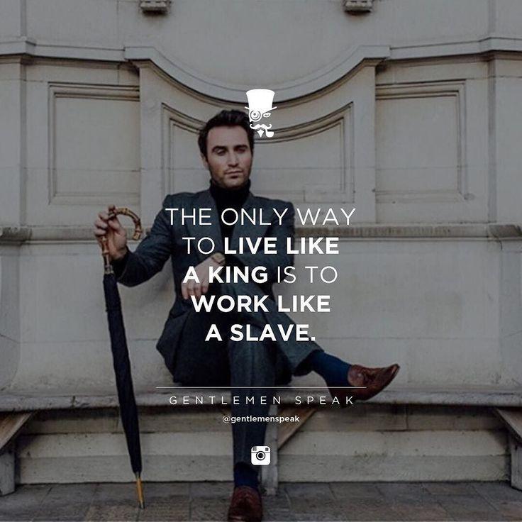 Work like a slave and live like a king.