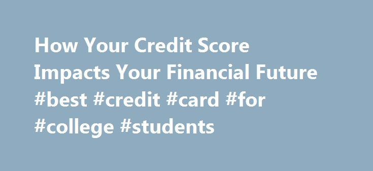 How Your Credit Score Impacts Your Financial Future #best #credit #card #for #college #students http://credit-loan.nef2.com/how-your-credit-score-impacts-your-financial-future-best-credit-card-for-college-students/  #check your credit score # How Your Credit Score Impacts Your Financial Future Many people do not know about the credit scoring system—much less their credit score—until they attempt to buy a home, take out a loan to start a business or make a major purchase. A credit score is…