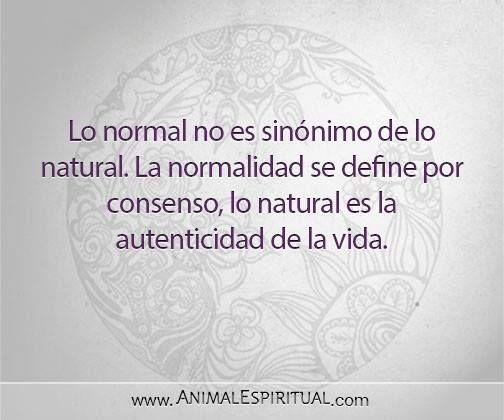 ... Lo normal no es sinónimo de lo natural. La normalidad se define por consenso, lo natural es la autenticidad de la vida.