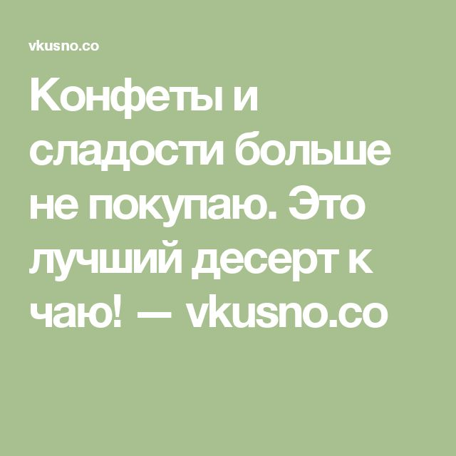 Конфеты и сладости больше не покупаю. Это лучший десерт к чаю! — vkusno.co