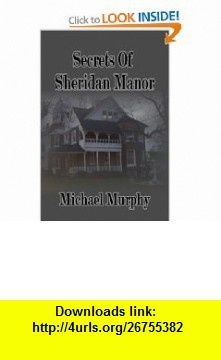 Secrets of Sheridan Manor (9781597058698) Michael Murphy , ISBN-10: 1597058696  , ISBN-13: 978-1597058698 ,  , tutorials , pdf , ebook , torrent , downloads , rapidshare , filesonic , hotfile , megaupload , fileserve