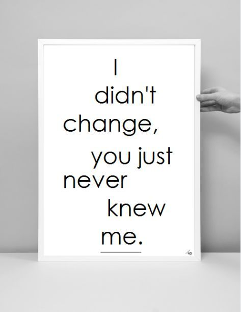I didn't change, you just never knew me.