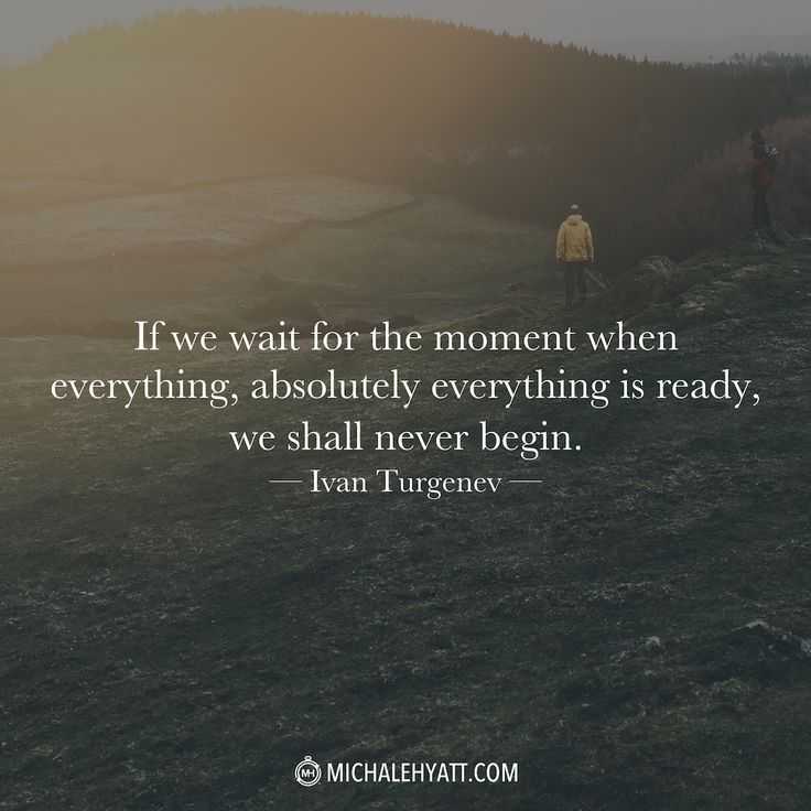 """""""If we wait for the moment when everything, absolutely everything is ready, we shall never begin."""" - Ivan Turgenev http://michaelhyatt.com/shareable-images"""