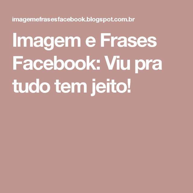 Imagem e Frases Facebook: Viu pra tudo tem jeito!