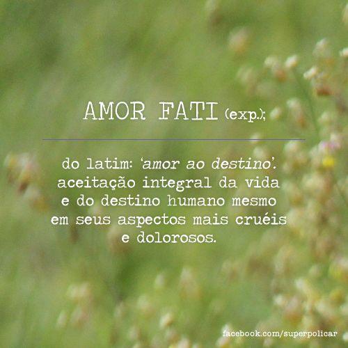 Amor fati: aceptación plena de la vida y destino humano incluso en su aspecto más cruel y doloroso