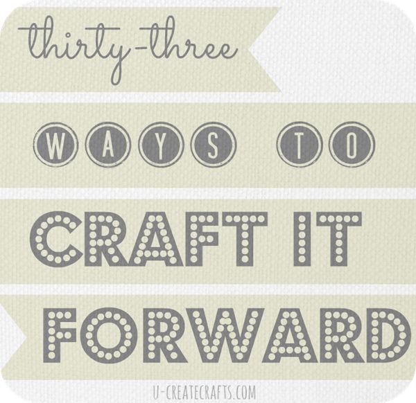 "33 Inspiring Ways to ""Craft It Forward""!!"