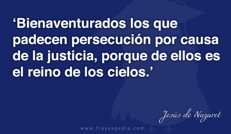 Bienaventurados los que padecen persecución por causa de la justicia, porque de ellos es el reino de los cielos.
