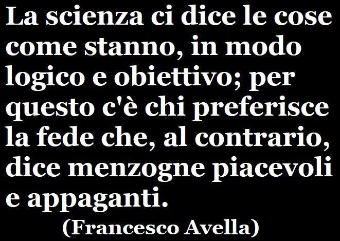«La scienza ci dice le cose come stanno, in modo logico e obiettivo; per questo c'è chi preferisce la fede che, al contrario, dice menzogne piacevoli e appaganti.» (Francesco Avella) #francescoavella #scrittoreateo #ateismo #scienza