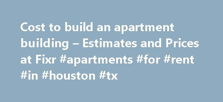 Cost to build an apartment building – Estimates and Prices at Fixr #apartments #for #rent #in #houston #tx http://attorney.nef2.com/cost-to-build-an-apartment-building-estimates-and-prices-at-fixr-apartments-for-rent-in-houston-tx/  #apartment prices # Build Apartment Cost How much does it cost to build an apartment building? What does it cost to build an apartment building? There are a huge number of variables in such a question. For one thing, apartments come as low-rise, mid-rise and…