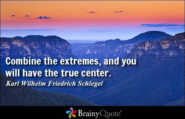 Combine the extremes, and you will have the true center. - Karl Wilhelm Friedrich Schlegel #QOTD