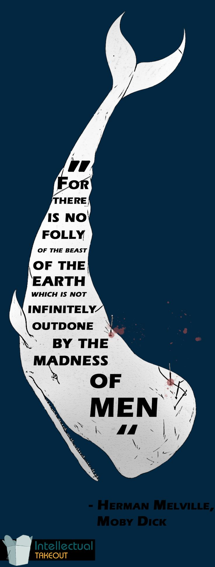 """For there is no folly of the beast of the Earth which is not infinitely outdone by the madness of men.""  - Herman Melville's ""Moby Dick"""