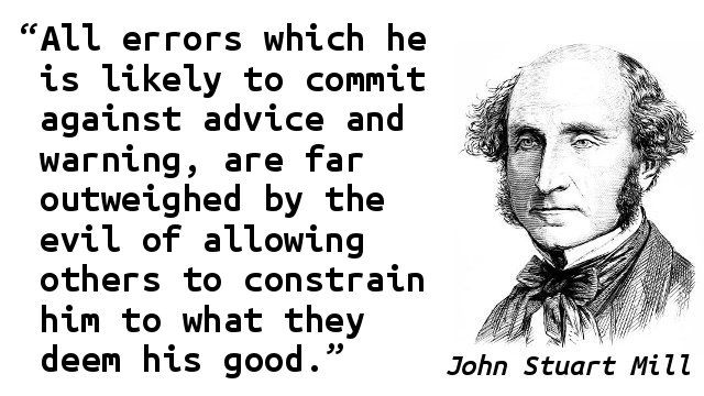 """All errors which he is likely to commit against advice and warning, are far outweighed by the evil of allowing others to constrain him to what they deem his good."" — John Stuart Mill"