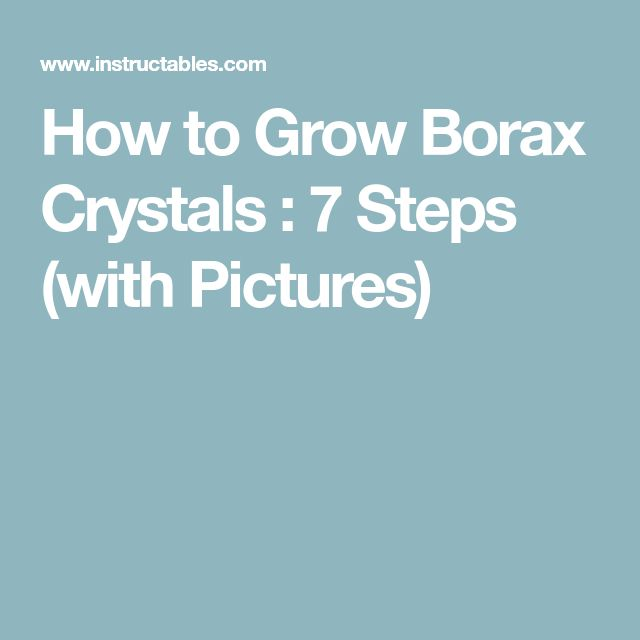 How to Grow Borax Crystals : 7 Steps (with Pictures)