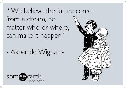 """"""" We believe the future come from a dream, no matter who or where, can make it happen.""""  - Akbar de Wighar -"""