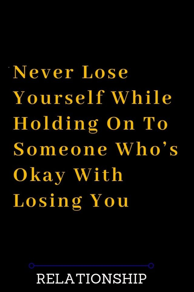 Never Lose Yourself While Holding On To Someone Who S Okay With Losing You Losing You Quotes Afraid To Lose You Quotes About Love And Relationships