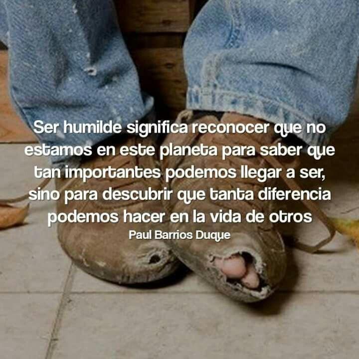 Ser humilde significa reconocer que no estamos en este planeta para saber que tan importantes podemos llegar a ser.