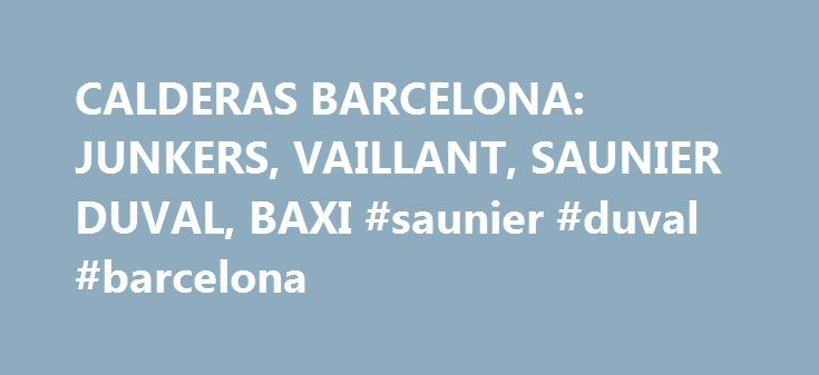 CALDERAS BARCELONA: JUNKERS, VAILLANT, SAUNIER DUVAL, BAXI #saunier #duval #barcelona http://philippines.remmont.com/calderas-barcelona-junkers-vaillant-saunier-duval-baxi-saunier-duval-barcelona/  # CALDERAS BARCELONA ¿Quien vende los equipos, es Responsable de la instalación? MOHERCLIMA SI, Vendemos e instalamos los equipos con TECNICOS PROPIOS, ASI EVITAMOS FALLOS en las instalaciones al NO SUBCONTRATAR INSTALADORES EXTERNOS. ¿Que empresa me puede ofrecer el mejor servicio? Una empresa…