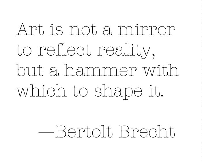 """""""Art is not a mirror to reflect reality, but a hammer with which to shape it."""" —Bertolt Brecht."""