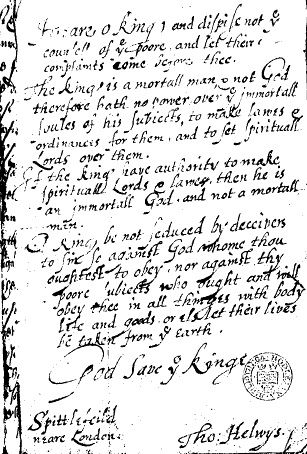 1612.Helwys to King James I.Message to King James I by Thomas Helwys in his book A Short Declaration of the Mistery of Iniquity (1612) that resulted in Helwys's imprisonment and death.Source:Early English Books Online (EEBO) database, scanned from original in Bodleian Library, University of Oxford.