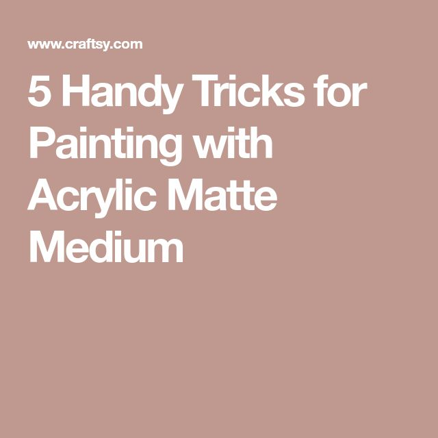5 Handy Tricks for Painting with Acrylic Matte Medium