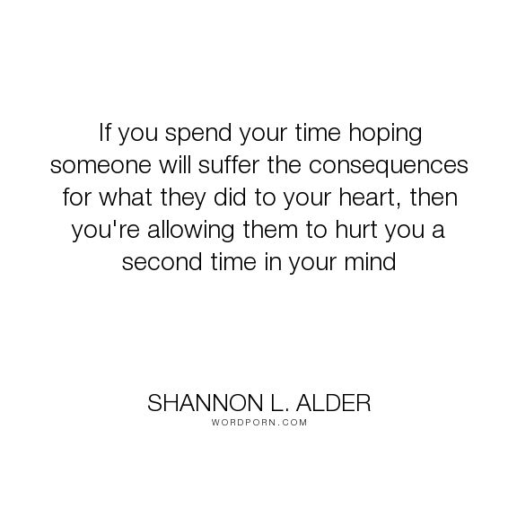 """Shannon L. Alder - """"If you spend your time hoping someone will suffer the consequences for what they..."""". relationships, hurt, pain, moving-on, letting-go, betrayal, anger, justice, revenge, divorce, judgement, self-worth, low-self-esteem, seperation, fights, consequences, battles, vindication, love"""