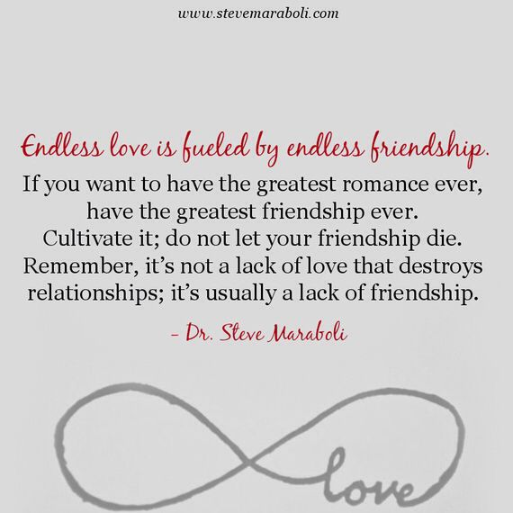 Endless Love is fuelled by Endless Friendship. If you want to have the greatest romance ever, have the greatest friendships ever. Cultivate it; do not let your friendship die. Remember, it's not a lack of love that destroys relationship; it's usually a lack of friendship. - Dr Steve Maraboli