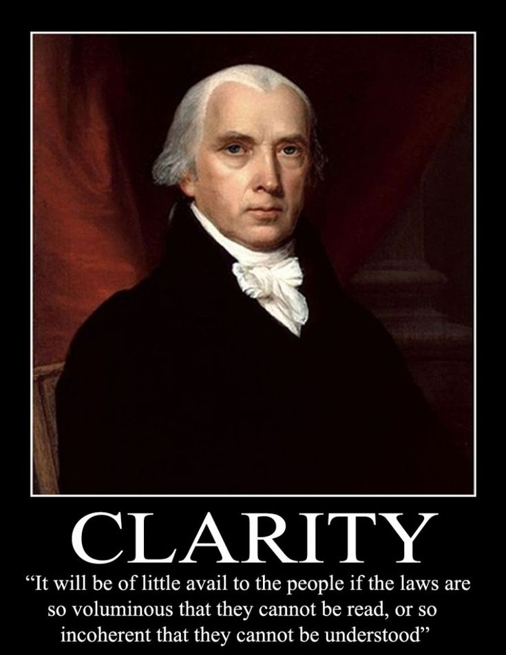 """""""It will be of little avail to the people if the laws are so voluminous that they cannot be read, or so incoherent that they cannot be understood."""" - James Madison"""