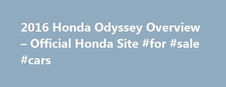 2016 Honda Odyssey Overview – Official Honda Site #for #sale #cars http://england.remmont.com/2016-honda-odyssey-overview-official-honda-site-for-sale-cars/  #minivan # [1] MSRP excluding tax, license, registration, $835.00 destination charge and options. Dealer prices may vary. [2] MSRP excluding tax, license, registration, $900.00 destination charge and options. Dealer prices may vary. [3] Subject to limited availability through September 2014 to residents of CA, OR, MA, RI, CT, NY, NJ…