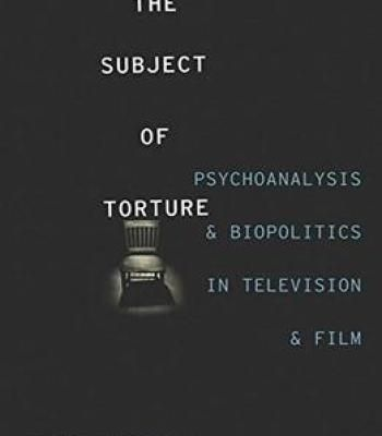 The Subject Of Torture: Psychoanalysis And Biopolitics In Television And Film PDF