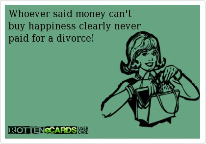 Whoever said money can't   buy happiness clearly never  paid for a divorce!