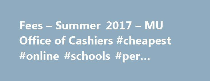 Fees – Summer 2017 – MU Office of Cashiers #cheapest #online #schools #per #credit #hour http://fort-worth.nef2.com/fees-summer-2017-mu-office-of-cashiers-cheapest-online-schools-per-credit-hour/  # Fees – Summer 2017 Notes: Summer coverage period for international students is 6/1/2017 – 7/31/2017. The company handling MU student insurance is AETNA . The International Student Services fee is assessed to all F-1 and J-1 visa status students enrolled for at least one credit hour. The fee…