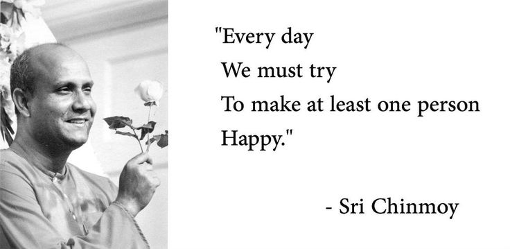 """""""Every day we must try to make at least one person happy."""" - Sri Chinmoy"""