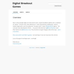 """Digital Breakout Games: Digital Breakout games are a mashup of classic """"Choose Your Own Adventure"""" style storytelling, webquests, online easter egg hunts, and the physical """"escape room""""-style BreakoutEDU game. Built using Google Apps for Education tools."""