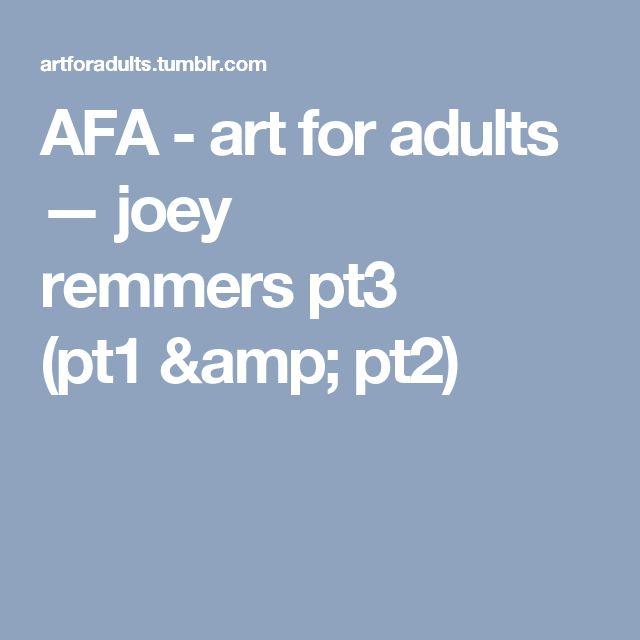 AFA - art for adults — joey remmerspt3  (pt1&pt2)