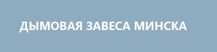 ДЫМОВАЯ ЗАВЕСА МИНСКА http://rusdozor.ru/2016/06/15/dymovaya-zavesa-minska/  11 и 13 июня на украинском ресурсе «Апостроф» вышли две части обширного интервью с генерал-майором Радионом Ивановичем Тимошенко, возглавляющим украинскую группу в Совместном центре контроля и координации вопросов прекращения огня и стабилизации линии соприкосновения сторон (СЦКК), в котором он проливает ...